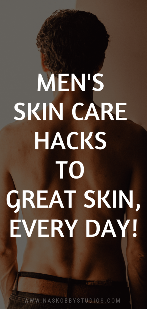 Men Skin Care Hacks To Great Skin, Every Day!