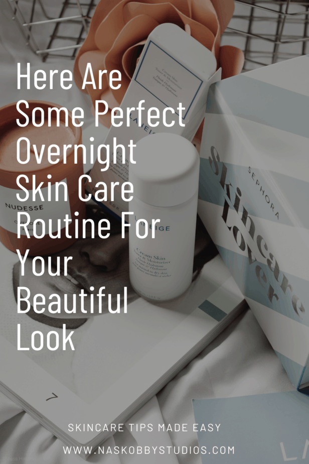Here Are Some Perfect Overnight Skin Care Routine For Your Beautiful Look