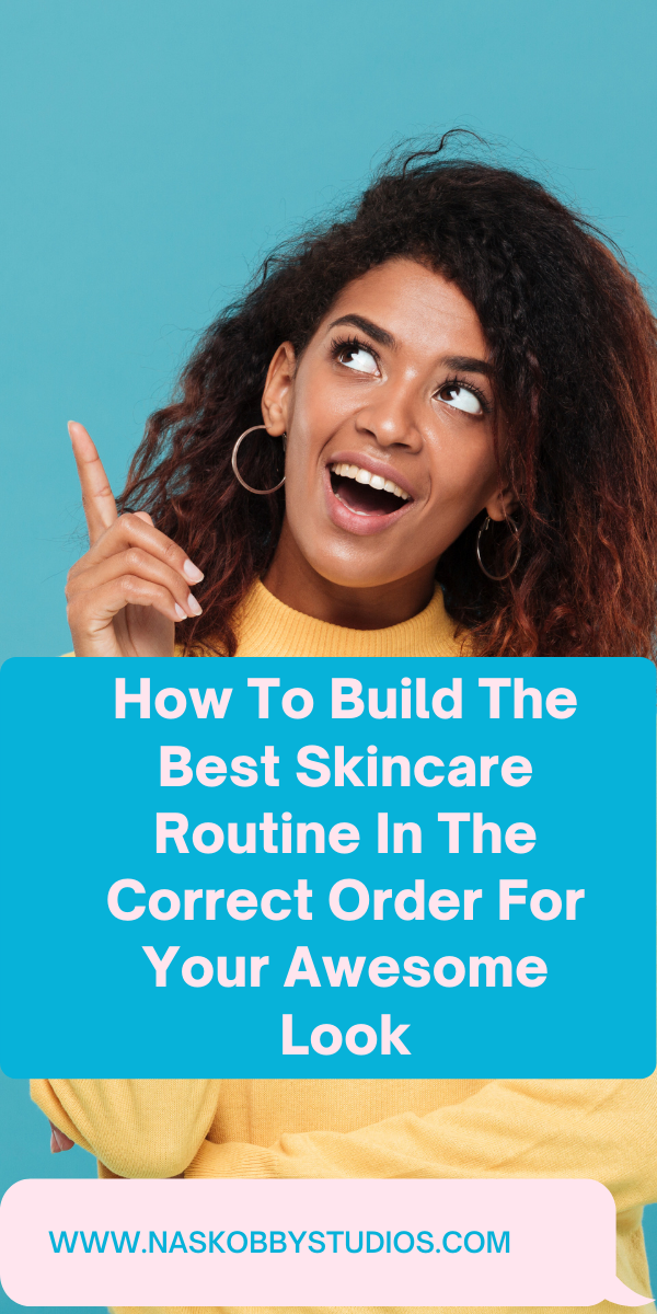 How To Build The Best Skincare Routine In The Correct Order For Your Awesome Look